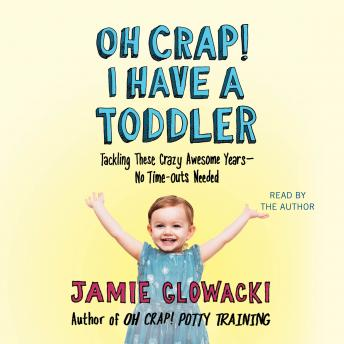 Oh Crap! I have a Toddler: Tackling These Crazy Awesome Years-No Time Outs Needed