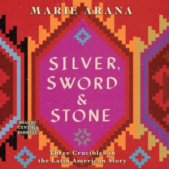 Download Silver, Sword, and Stone: Three Crucibles in the Latin American Story by Marie Arana