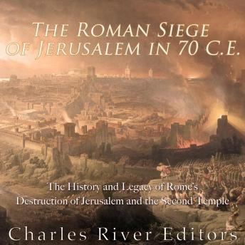 Download Roman Siege of Jerusalem in 70 CE: The History and Legacy of Rome's Destruction of Jerusalem and the Second Temple by Charles River Editors