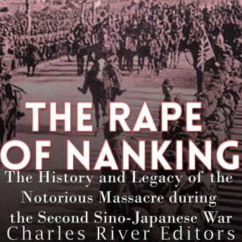 Rape of Nanking: The History and Legacy of the Notorious Massacre during the Second Sino-Japanese War, Charles River Editors