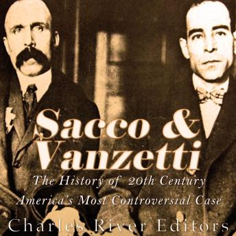 Sacco and Vanzetti: The History of 20th Century America's Most Controversial Case, Charles River Editors