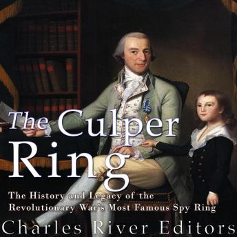 Culper Ring: The History and Legacy of the Revolutionary War's Most Famous Spy Ring, Charles River Editors