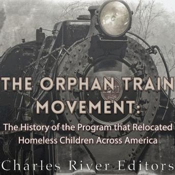 Orphan Train Movement: The History of the Program that Relocated Homeless Children Across America, Charles River Editors