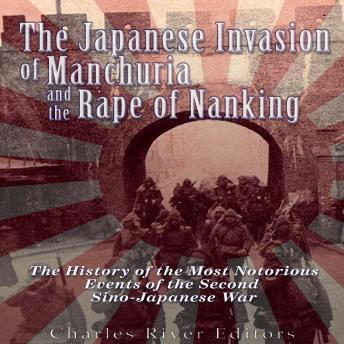 Japanese Invasion of Manchuria and the Rape of Nanking: The History of the Most Notorious Events of the Second Sino-Japanese War, Charles River Editors