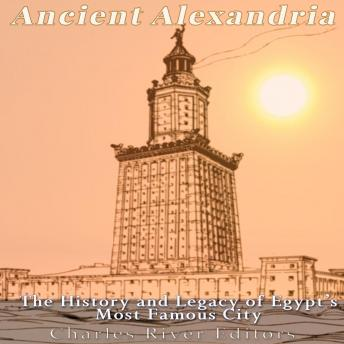 Ancient Alexandria: The History and Legacy of Egypt's Most Famous City, Charles River Editors