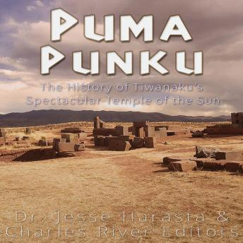 Puma Punku: The History of Tiwanaku's Spectacular Temple of the Sun, Charles River Editors