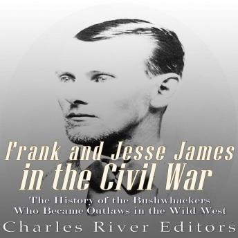 Frank and Jesse James in the Civil War: The History of the Bushwhackers Who Became Outlaws of the Wild West, Charles River Editors