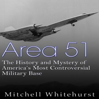 Area 51: The History and Mystery of America's Most Controversial Military Base, Charles River Editors
