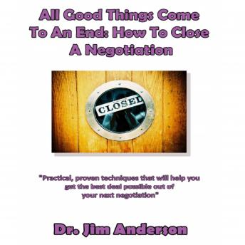 All Good Things Come to an End: How to Close a Negotiation: How to Develop the Skill of Closing in Order to Get the Best Possible Outcome from a Negotiation, Dr. Jim Anderson