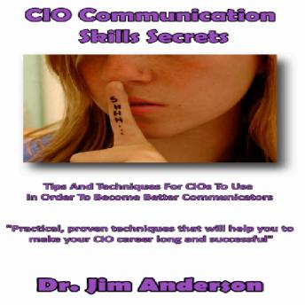 CIO Communication Skills Secrets: Tips and Techniques for CIOs to Use in Order to Become Better Communicators