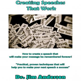 Creating Speeches That Work: How to Create a Speech that will make your Message be Remembered Forever!