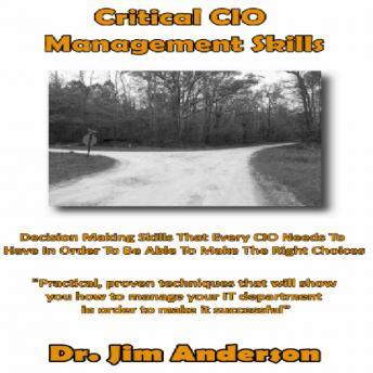 Critical CIO Management Skills: Decision Making Skills That Every CIO Needs To Have In Order To Be Able To Make The Right Choice, Dr. Jim Anderson