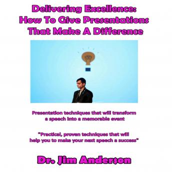 Delivering Excellence: How to Give Presentations That Make a Difference: Presentation Techniques that will Transform a Speech into a Memorable Event, Dr. Jim Anderson