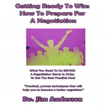 Getting Ready to Win: How to Prepare for a Negotiation: What You Need to Do BEFORE a Negotiation Starts in Order to Get the Best Possible Deal, Dr. Jim Anderson