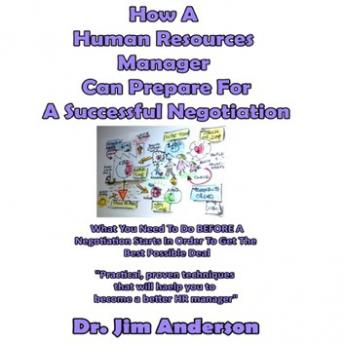 How a Human Resources Manager Can Prepare for a Successful Negotiation: What You Need to Do BEFORE a Negotiation Starts in Order to Get the Best Possible Outcome, Dr. Jim Anderson