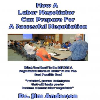 How a Labor Negotiator Can Prepare for a Successful Negotiation: What You Need to Do BEFORE a Negotiation Starts in Order to Get the Best Possible Outcome, Dr. Jim Anderson