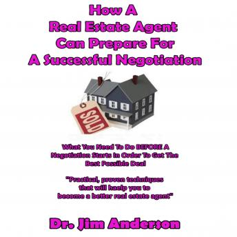 How a Real Estate Agent Can Prepare for a Successful Negotiation: What You Need to Do BEFORE a Negotiation Starts in Order to Get the Best Possible Outcome, Dr. Jim Anderson