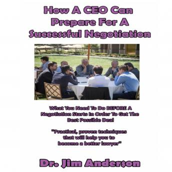 How a CEO Can Prepare for a Successful Negotiation: What You Need to Do BEFORE a Negotiation Starts in Order to Get the Best Possible Outcome, Dr. Jim Anderson