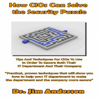 How CIOs Can Solve the Security Puzzle: Tips and Techniques for CIOs to Use in Order to Secure Both Their IT Department and Their Company, Dr. Jim Anderson