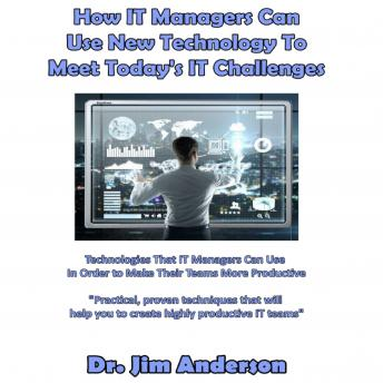 How IT Managers Can Use New Technology to Meet Today's IT Challenges: Technologies that IT Managers Can Use in Order to Make Their Teams More Productive, Dr. Jim Anderson