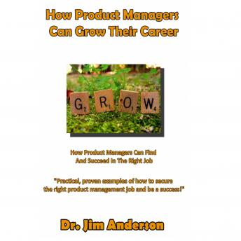 How Product Managers Can Grow Their Career: How Product Managers Can Find and Succeed in the Right Job, Dr. Jim Anderson