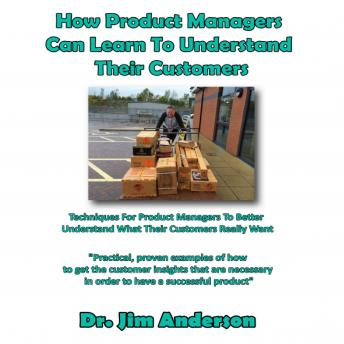 How Product Managers Can Learn to Understand Their Customers: Techniques for Product Managers to Better Understand What Their Customers Really Want, Dr. Jim Anderson