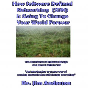 How Software Defined Networking (SDN) Is Going to Change Your World Forever: The Revolution in Network Design and How It Affects You, Dr. Jim Anderson