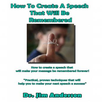 How to Create a Speech That Will Be Remembered: How to Create a Speech that Will Make Your Message be Remembered Forever!, Dr. Jim Anderson