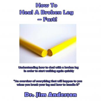 How to Heal a Broken Leg-Fast!: Understanding How to Deal With a Broken Leg in Order to Start Walking Again Quickly, Dr. Jim Anderson