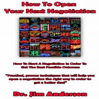 How to Open Your Next Negotiation: How to Start a Negotiation in Order to Get the Best Possible Outcome, Dr. Jim Anderson
