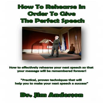 How to Rehearse in Order to Give the Perfect Speech: How to Effectively Rehearse Your Next Speech so that Your Message Will be Remembered Forever!, Dr. Jim Anderson