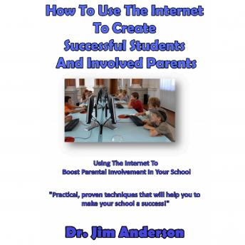 How to Use the Internet to Create Successful Students and Involved Parents: Using the Internet to Boost Parental Involvement in Your School, Dr. Jim Anderson
