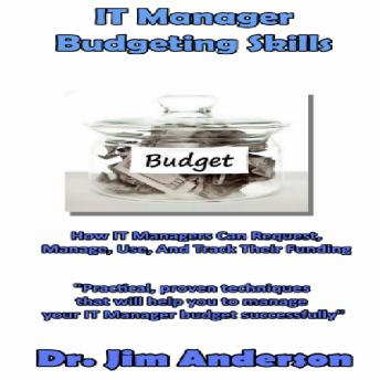 IT Manager Budgeting Skills: How IT Managers Can Request, Manage, Use, and Track Their Funding, Dr. Jim Anderson