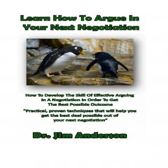 Learn How to Argue in Your Next Negotiation: How to Develop the Skill of Effective Arguing in a Negotiation in Order to Get the Best Possible Outcome, Dr. Jim Anderson