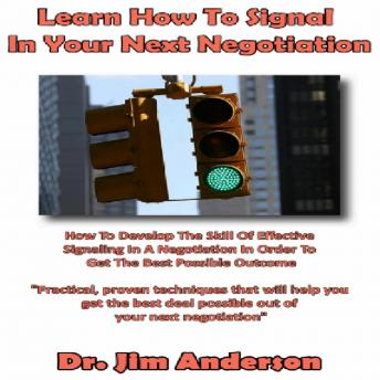 Learn How to Signal in Your Next Negotiation: How to Develop the Skill of Effective Signaling in a Negotiation in Order to Get the Best Possible Outcome, Dr. Jim Anderson