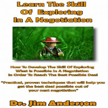 Learn the Skill of Exploring in a Negotiation: How to Develop the Skill of Exploring What Is Possible in a Negotiation in Order to Reach the Best Possible Deal, Dr. Jim Anderson