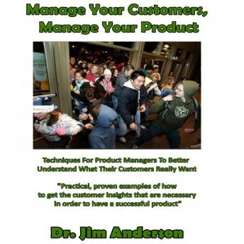 Manage Your Customers, Manage Your Product: Techniques for Product Managers to Better Understand What Their Customers Really Want, Dr. Jim Anderson