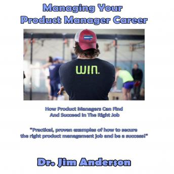 Managing Your Product Manager Career: How Product Managers Can Find and Succeed in The Right Job, Dr. Jim Anderson