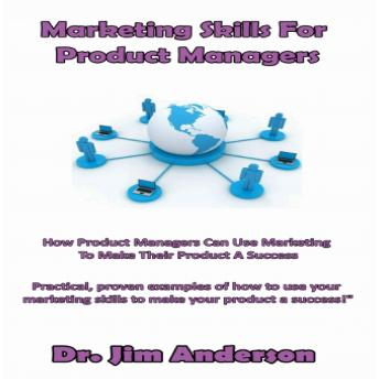 Marketing Skills for Product Managers: How Product Managers Can Use Marketing to Make Their Product a Success, Dr. Jim Anderson