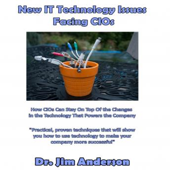New IT Technology Issues Facing CIOs: How CIOs Can Stay On Top of the Changes in the Technology That Powers the Company, Dr. Jim Anderson
