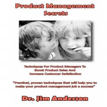 Product Management Secrets: Techniques for Product Managers to Boost Product Sales and Increase Customer Satisfaction, Dr. Jim Anderson