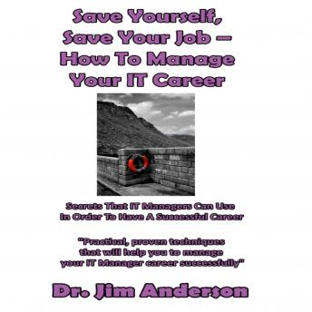 Save Yourself, Save Your Job - How to Manage Your IT Career: Secrets that IT Managers Can Use in Order to Have a Successful Career, Dr. Jim Anderson