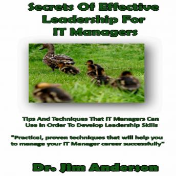 Secrets of Effective Leadership for IT Managers: Tips and Techniques that IT Managers Can Use in Order to Develop Leadership Skills, Dr. Jim Anderson