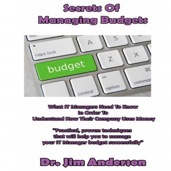 Secrets of Managing Budgets: What IT Managers Need to Know in Order to Understand How Their Company Uses Money, Dr. Jim Anderson