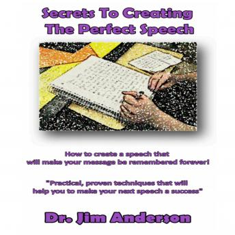 Secrets to Creating the Perfect Speech: How to Create a Speech that Will Make Your Message be Remembered Forever!, Dr. Jim Anderson