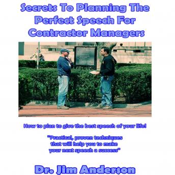 Secrets to Planning the Perfect Speech for Contractor Managers: How to Plan to Give the Best Speech of Your Life!, Dr. Jim Anderson