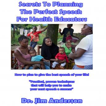 Secrets to Planning the Perfect Speech for Health Educators: How to Plan to Give the Best Speech of Your Life!, Dr. Jim Anderson