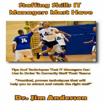 Staffing Skills IT Managers Must Have: Tips and Techniques that IT Managers Can Use in Order to Correctly Staff Their Teams, Dr. Jim Anderson