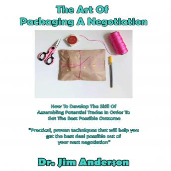 Art of Packaging a Negotiation: How to Develop the Skill of Assembling Potential Trades in Order to Get the Best Possible Outcome, Dr. Jim Anderson