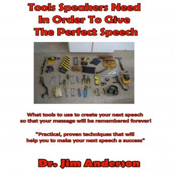 Tools Speakers Need in Order to Give the Perfect Speech: What tools to use to create your next speech so that your message will be remembered forever!, Dr. Jim Anderson